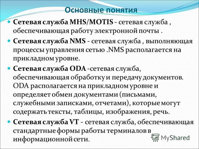 Основные понятия Сетевая служба MHS/MOTIS - сетевая служба, обеспечивающая работу электронной почты. Сетевая служба NMS - сетевая служба, выполняющая процессы управления сетью.NMS располагается на прикладном уровне. Сетевая служба ODA -сетевая служба