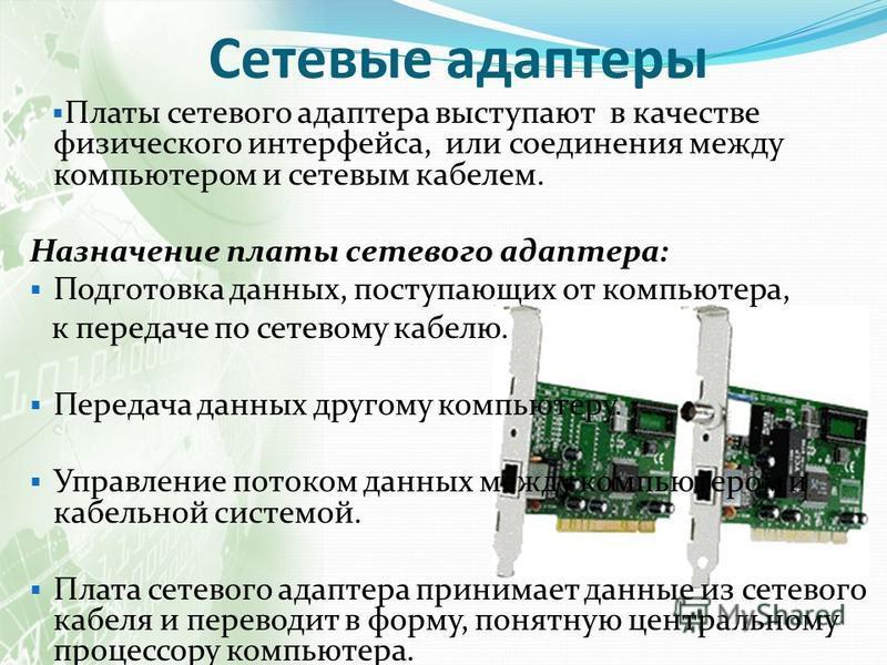 Платы сетевого адаптера выступают в качестве физического интерфейса, или соединения между компьютером и сетевым кабелем. Назначение платы сетевого адаптера: Подготовка данных, поступающих от компьютера, к передаче по сетевому кабелю. Передача данных