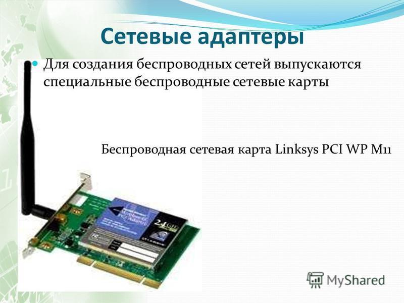Сетевые адаптеры Для создания беспроводных сетей выпускаются специальные беспроводные сетевые карты Беспроводная сетевая карта Linksys PCI WP M11