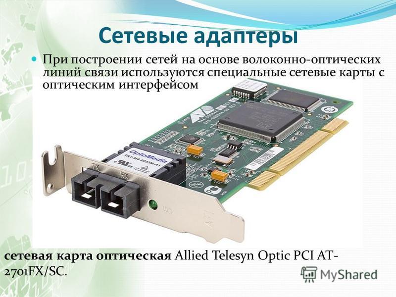 Сетевые адаптеры При построении сетей на основе волоконно-оптических линий связи используются специальные сетевые карты с оптическим интерфейсом сетевая карта оптическая Allied Telesyn Optic PCI AT- 2701FX/SC.