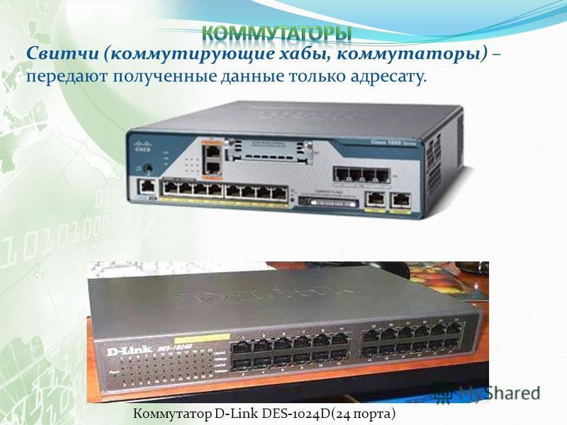 Свитчи (коммутирующие хабы, коммутаторы) – передают полученные данные только адресату. Коммутатор D-Link DES-1024D(24 порта)
