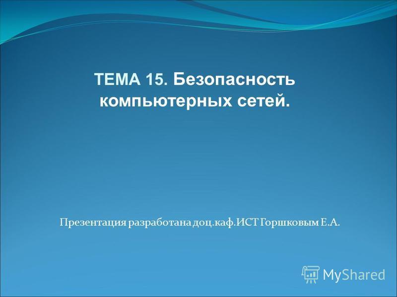 Презентация разработана доц.каф.ИСТ Горшковым Е.А. ТЕМА 15. Безопасность компьютерных сетей.
