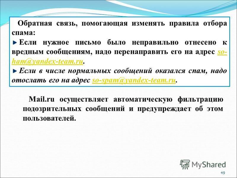 49 Обратная связь, помогающая изменять правила отбора спама: Если нужное письмо было неправильно отнесено к вредным сообщениям, надо перенаправить его на адрес so- ham@yandex-team.ru.so- ham@yandex-team.ru Если в числе нормальных сообщений оказался с