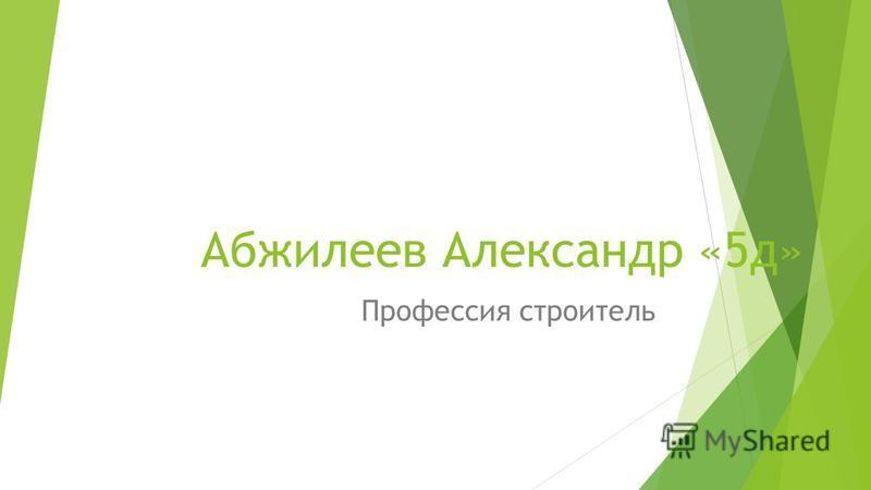 Абжилеев Александр «5 д» Профессия строитель
