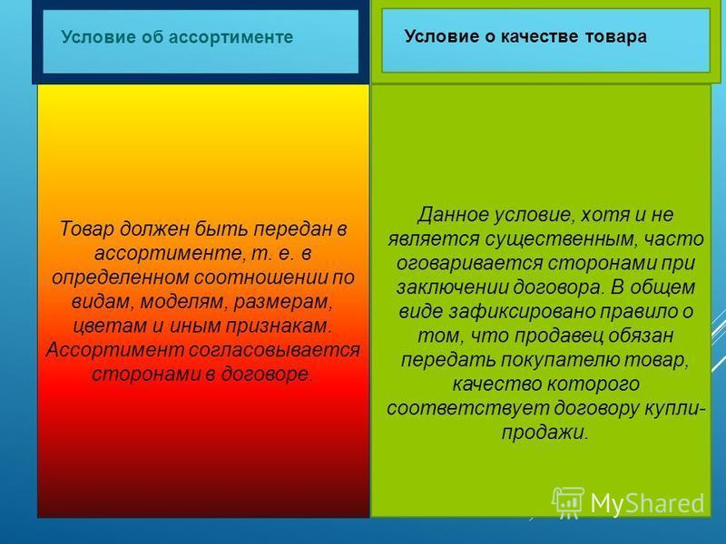 Условие об ассортименте Условие о качестве товара Товар должен быть передан в ассортименте, т. е. в определенном соотношении по видам, моделям, размерам, цветам и иным признакам. Ассортимент согласовывается сторонами в договоре. Данное условие, хотя