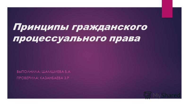 Принципы гражданского процессуального права ВЫПОЛНИЛА: ШАМШИЕВА Б.А ПРОВЕРИЛА: КАЗАНБАЕВА З.Р