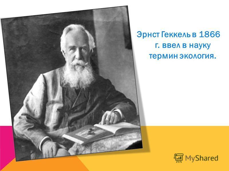 Эрнст Геккель в 1866 г. ввел в науку термин экология.