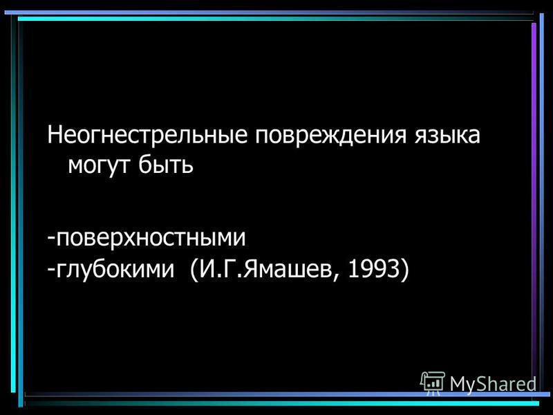 Повреждения языка Неогнестрельные повреждения языка могут быть -поверхностными -глубокими (И.Г.Ямашев, 1993)