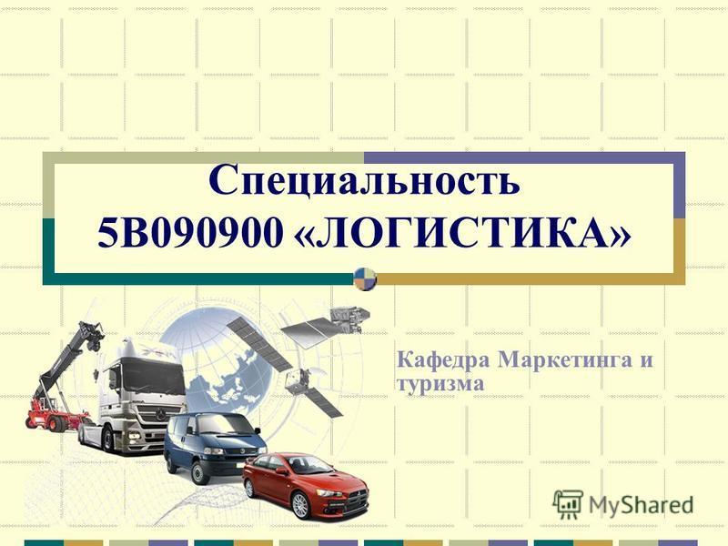 Специальность 5В090900 «ЛОГИСТИКА» Кафедра Маркетинга и туризма
