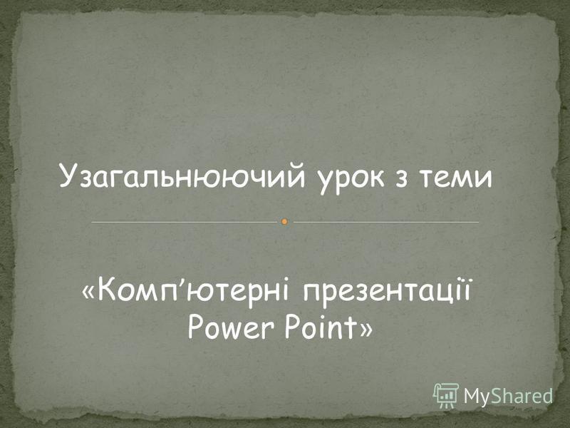 Узагальнюючий урок з теми « Комп ютерні презентації Power Point »