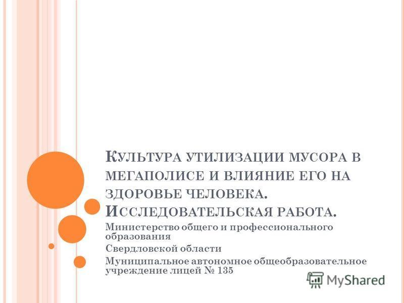 К УЛЬТУРА УТИЛИЗАЦИИ МУСОРА В МЕГАПОЛИСЕ И ВЛИЯНИЕ ЕГО НА ЗДОРОВЬЕ ЧЕЛОВЕКА. И ССЛЕДОВАТЕЛЬСКАЯ РАБОТА. Министерство общего и профессионального образования Свердловской области Муниципальное автономное общеобразовательное учреждение лицей 135