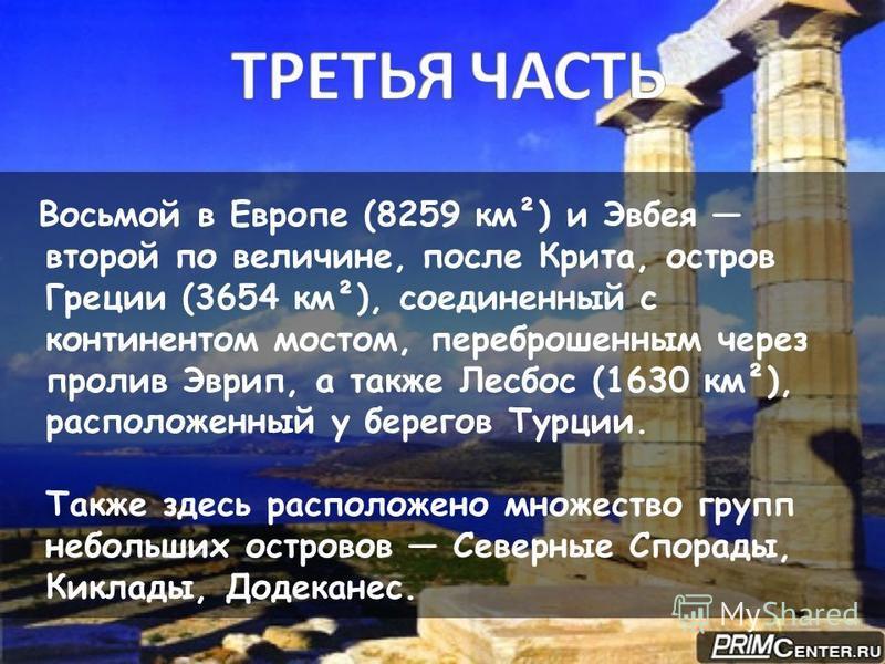 Восьмой в Европе (8259 км²) и Эвбея второй по величине, после Крита, остров Греции (3654 км²), соединенный с континентом мостом, переброшенным через пролив Эврип, а также Лесбос (1630 км²), расположенный у берегов Турции. Также здесь расположено множ