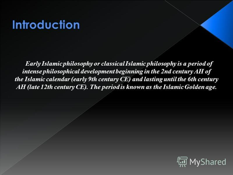 Early Islamic philosophy or classical Islamic philosophy is a period of intense philosophical development beginning in the 2nd century AH of the Islamic calendar (early 9th century CE) and lasting until the 6th century AH (late 12th century CE). The
