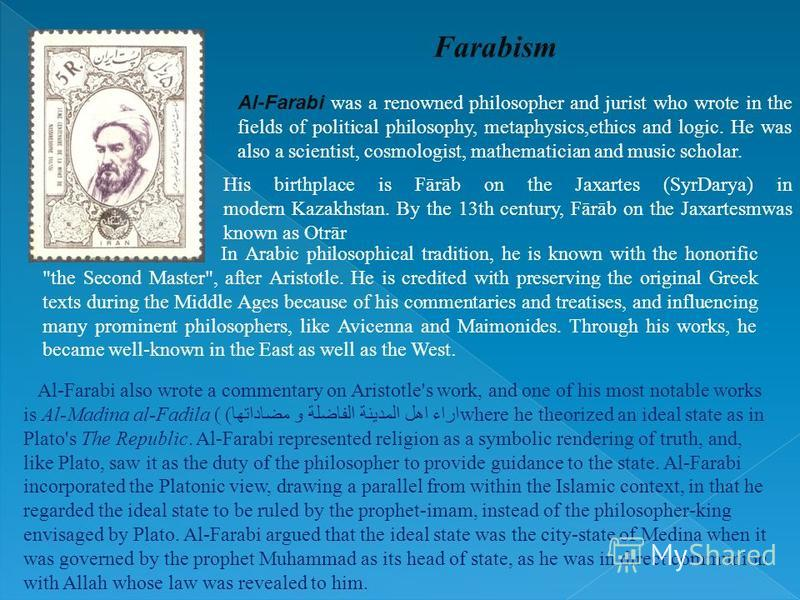 Al-Farabi was a renowned philosopher and jurist who wrote in the fields of political philosophy, metaphysics,ethics and logic. He was also a scientist, cosmologist, mathematician and music scholar. Farabism In Arabic philosophical tradition, he is kn
