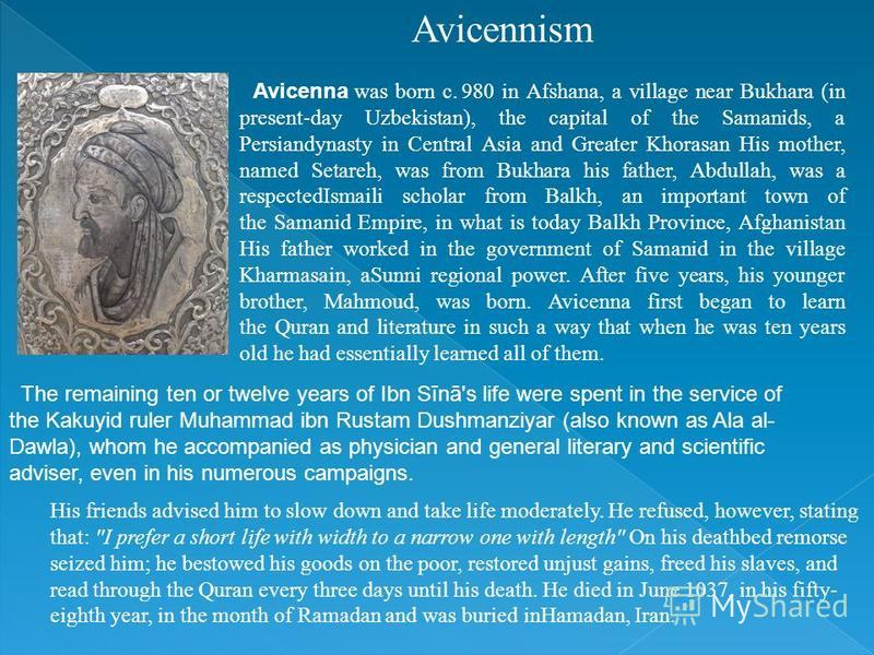 Avicennism Avicenna was born c. 980 in Afshana, a village near Bukhara (in present-day Uzbekistan), the capital of the Samanids, a Persiandynasty in Central Asia and Greater Khorasan His mother, named Setareh, was from Bukhara his father, Abdullah, w