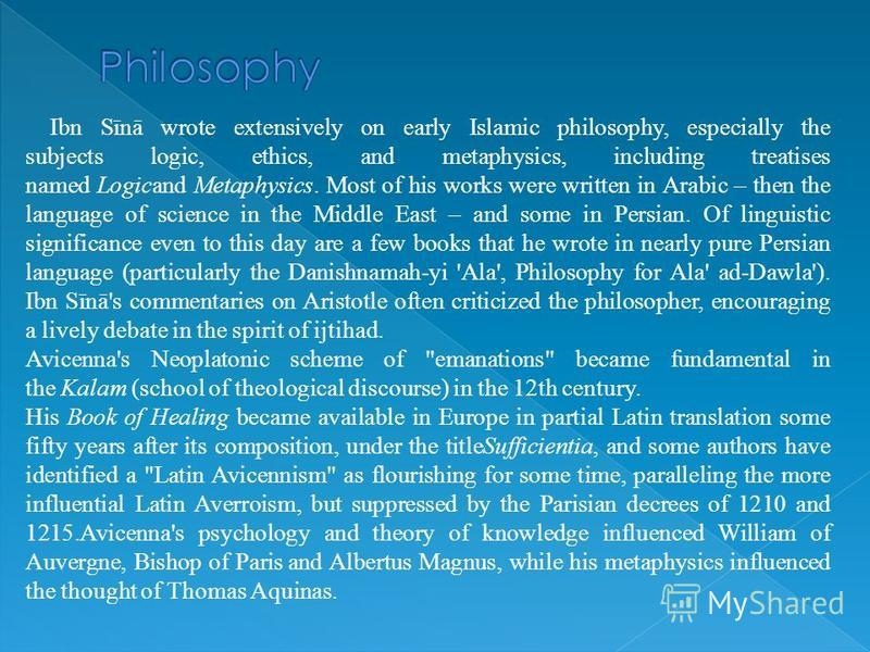 Ibn Sīnā wrote extensively on early Islamic philosophy, especially the subjects logic, ethics, and metaphysics, including treatises named Logicand Metaphysics. Most of his works were written in Arabic – then the language of science in the Middle East
