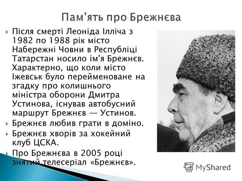 Після смерті Леоніда Ілліча з 1982 по 1988 рік місто Набережні Човни в Республіці Татарстан носило ім'я Брежнєв. Характерно, що коли місто Іжевськ було перейменоване на згадку про колишнього міністра оборони Дмитра Устинова, існував автобусний маршру