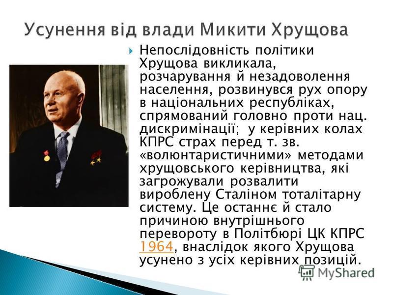 Непослідовність політики Хрущова викликала, розчарування й незадоволення населення, розвинувся рух опору в національних республіках, спрямований головно проти нац. дискримінації; у керівних колах КПРС страх перед т. зв. «волюнтаристичними» методами х