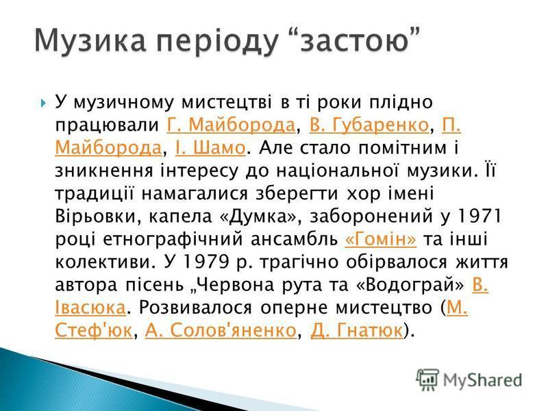 У музичному мистецтві в ті роки плідно працювали Г. Майборода, В. Губаренко, П. Майборода, І. Шамо. Але стало помітним і зникнення інтересу до національної музики. Її традиції намагалися зберегти хор імені Вірьовки, капела «Думка», заборонений у 1971