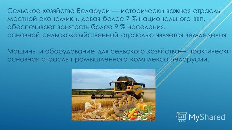 Сельское хозяйство Беларуси исторически важная отрасль местной экономики, давая более 7 % национального ввп, обеспечивает занятость более 9 % населения. основной сельскохозяйственной отраслью является земледелия. Машины и оборудование для сельского х