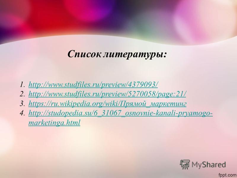 Список литературы: 1.http://www.studfiles.ru/preview/4379093/http://www.studfiles.ru/preview/4379093/ 2.http://www.studfiles.ru/preview/5270058/page:21/http://www.studfiles.ru/preview/5270058/page:21/ 3.https://ru.wikipedia.org/wiki/Прямой_маркетингh