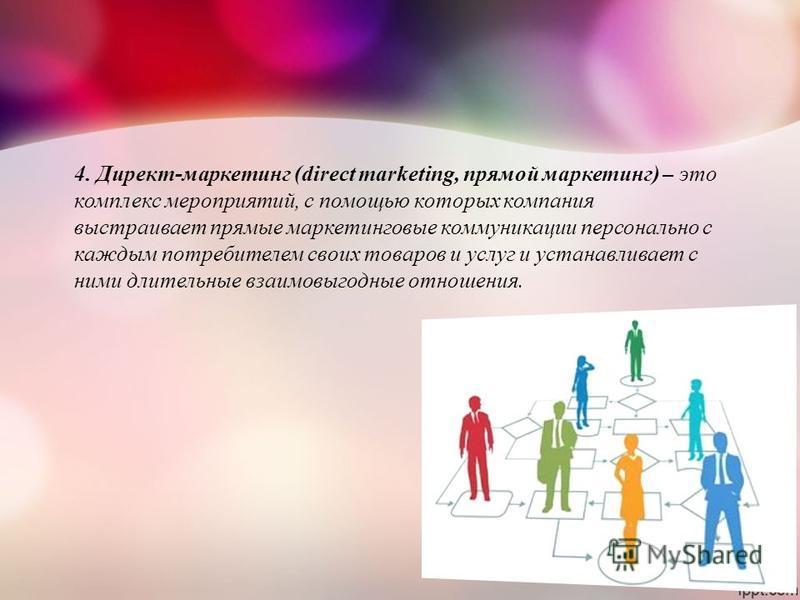 4. Директ-маркетинг (direct marketing, прямой маркетинг) – это комплекс мероприятий, с помощью которых компания выстраивает прямые маркетинговые коммуникации персонально с каждым потребителем своих товаров и услуг и устанавливает с ними длительные вз