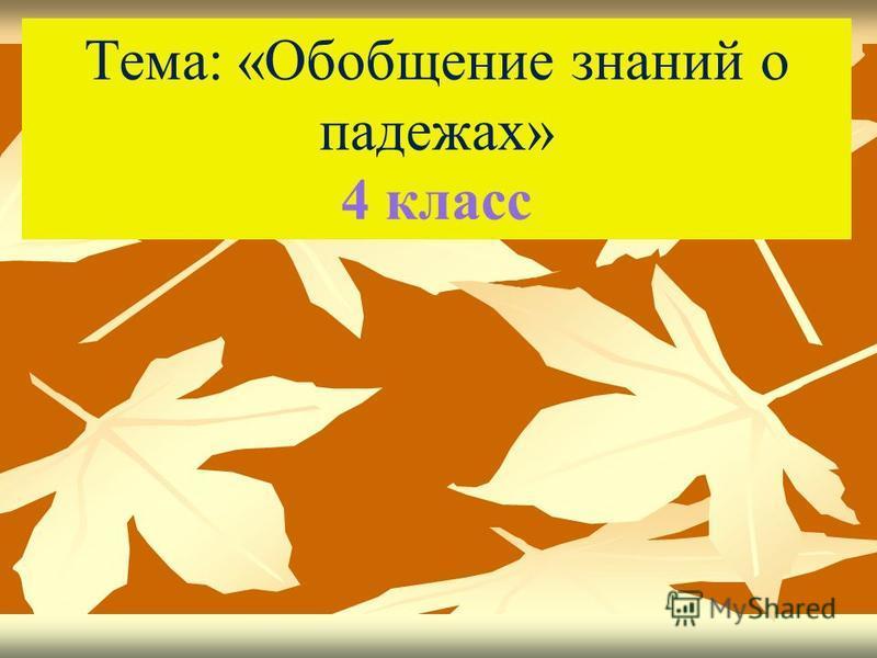 Тема: «Обобщение знаний о падежах» 4 класс