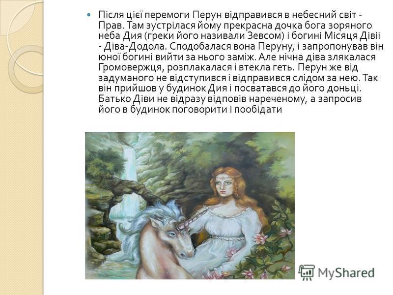 Після цієї перемоги Перун відправився в небесний світ - Прав. Там зустрілася йому прекрасна дочка бога зоряного неба Дия ( греки його називали Зевсом ) і богині Місяця Дівіі - Діва - Додола. Сподобалася вона Перуну, і запропонував він юної богині вий