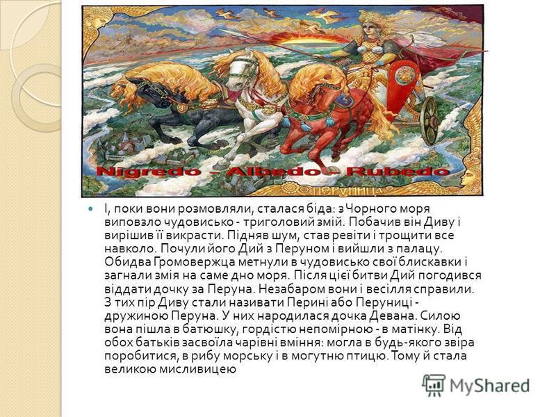 І, поки вони розмовляли, сталася біда : з Чорного моря виповзло чудовисько - триголовий змій. Побачив він Диву і вирішив її викрасти. Підняв шум, став ревіти і трощити все навколо. Почули його Дий з Перуном і вийшли з палацу. Обидва Громовержца метну