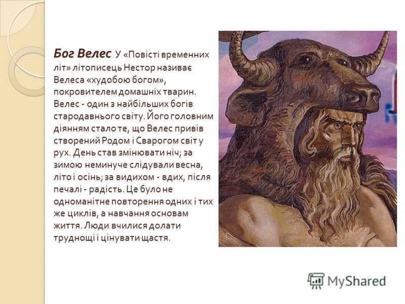 Бог Велес У « Повісті временних літ » літописець Нестор називає Велеса « худобою богом », покровителем домашніх тварин. Велес - один з найбільших богів стародавнього світу. Його головним діянням стало те, що Велес привів створений Родом і Сварогом св