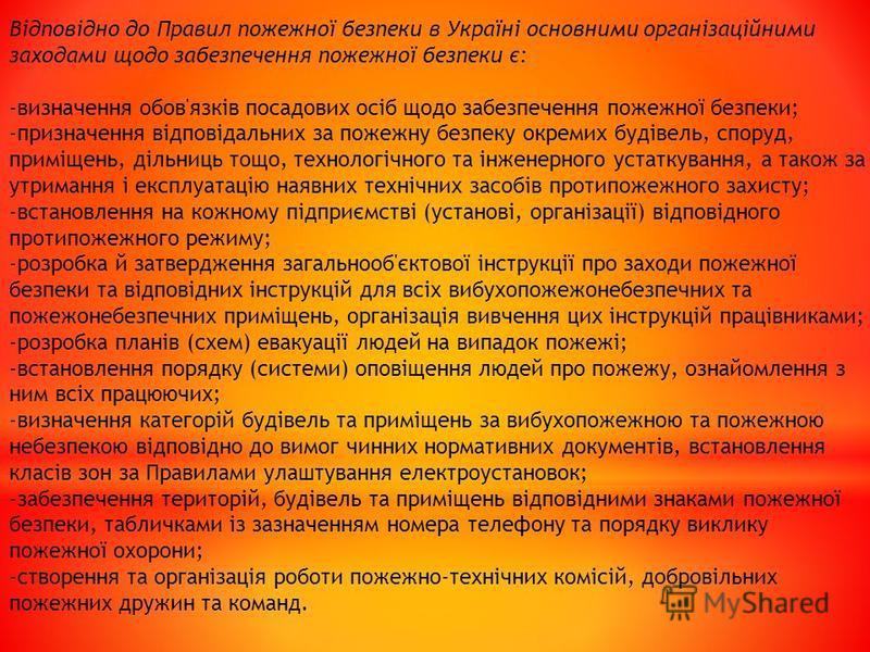 Bідповідно до Правил пожежної безпеки в Україні основними організаційними заходами щодо забезпечення пожежної безпеки є: -визначення обов'язків посадових осіб щодо забезпечення пожежної безпеки; -призначення відповідальних за пожежну безпеку окремих