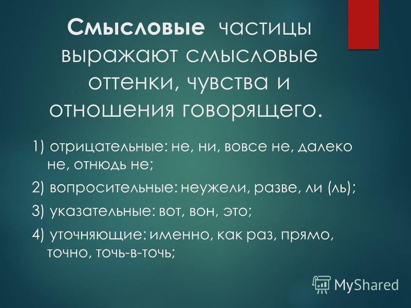 Смысловые частицы выражают смысловые оттенки, чувства и отношения говорящего. 1) отрицательные: не, ни, вовсе не, далеко не, отнюдь не; 2) вопросительные: неужели, разве, ли (ль); 3) указательные: вот, вон, это; 4) уточняющие: именно, как раз, прямо,