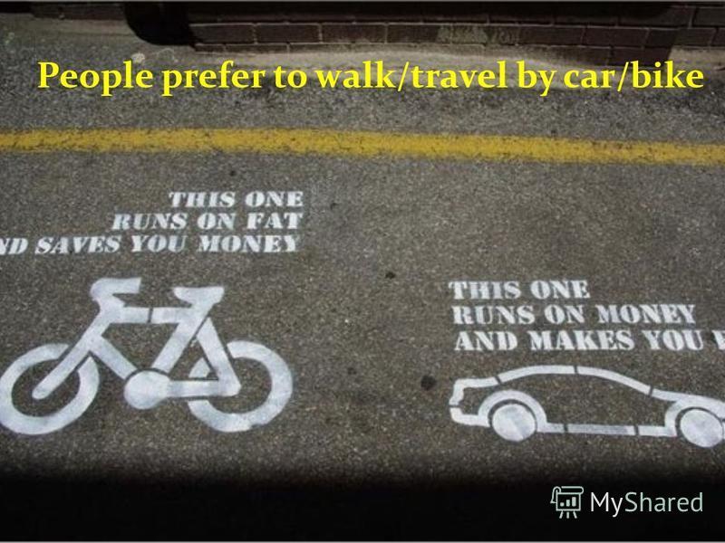 People prefer to walk/travel by car/bike