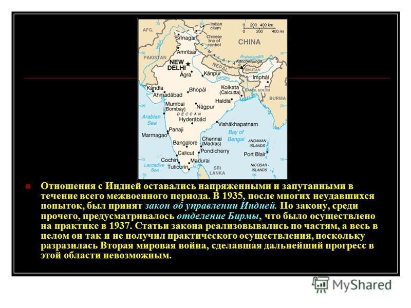 Отношения с Индией оставались напряженными и запутанными в течение всего межвоенного периода. В 1935, после многих неудавшихся попыток, был принят закон об управлении Индией. По закону, среди прочего, предусматривалось отделение Бирмы, что было осуще