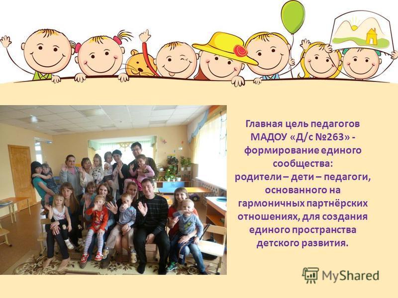 Главная цель педагогов МАДОУ «Д/с 263» - формирование единого сообщества: родители – дети – педагоги, основанного на гармоничных партнёрских отношениях, для создания единого пространства детского развития.