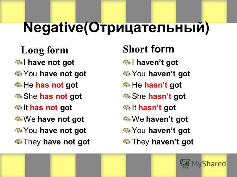 Negative(Отрицательный) Long form I have not got You have not got He has not got She has not got It has not got We have not got You have not got They have not got Short form I havent got You havent got He hasnt got She hasnt got It hasnt got We haven