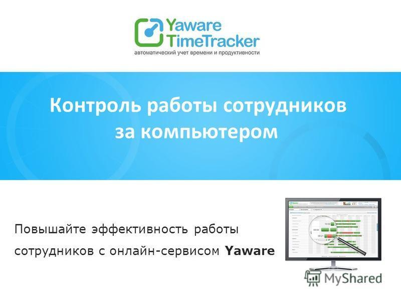 Контроль работы сотрудников за компьютером Повышайте эффективность работы сотрудников с онлайн-сервисом Yaware