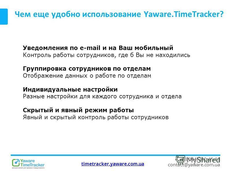 timetracker.yaware.com.ua +38(044) 360-45-13 contact@yaware.com.ua Чем еще удобно использование Yaware.TimeTracker? Уведомления по e-mail и на Ваш мобильный Контроль работы сотрудников, где б Вы не находились Группировка сотрудников по отделам Отобра