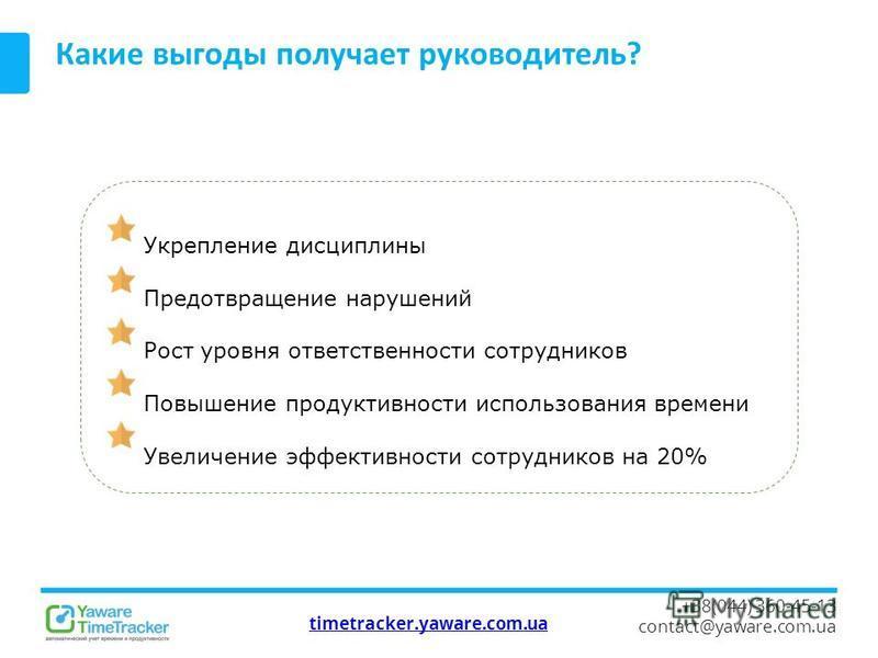 timetracker.yaware.com.ua +38(044) 360-45-13 contact@yaware.com.ua Какие выгоды получает руководитель? Укрепление дисциплины Предотвращение нарушений Рост уровня ответственности сотрудников Повышение продуктивности использования времени Увеличение эф