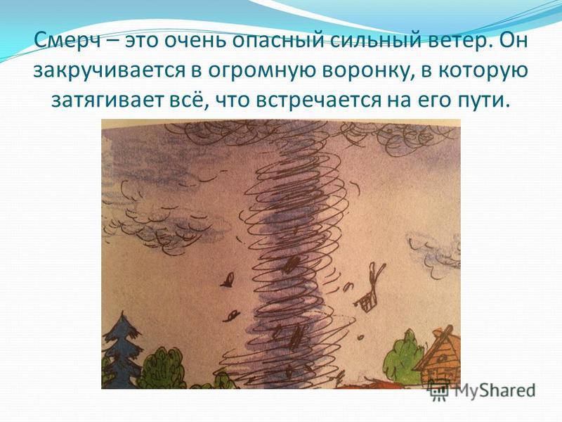 Смерч – это очень опасный сильный ветер. Он закручивается в огромную воронку, в которую затягивает всё, что встречается на его пути.