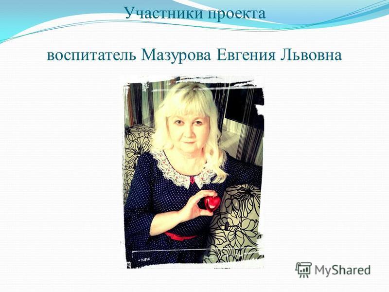 Участники проекта воспитатель Мазурова Евгения Львовна