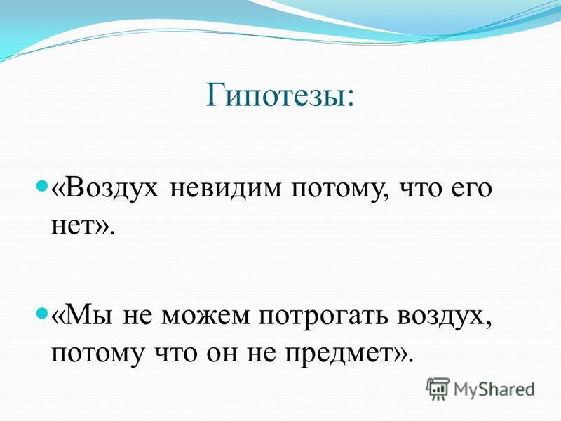 Гипотезы: «Воздух невидим потому, что его нет». «Мы не можем потрогать воздух, потому что он не предмет».