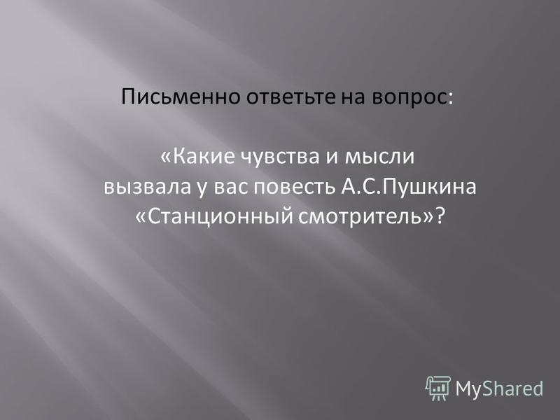 Письменно ответьте на вопрос: «Какие чувства и мысли вызвала у вас повесть А.С.Пушкина «Станционный смотритель»?