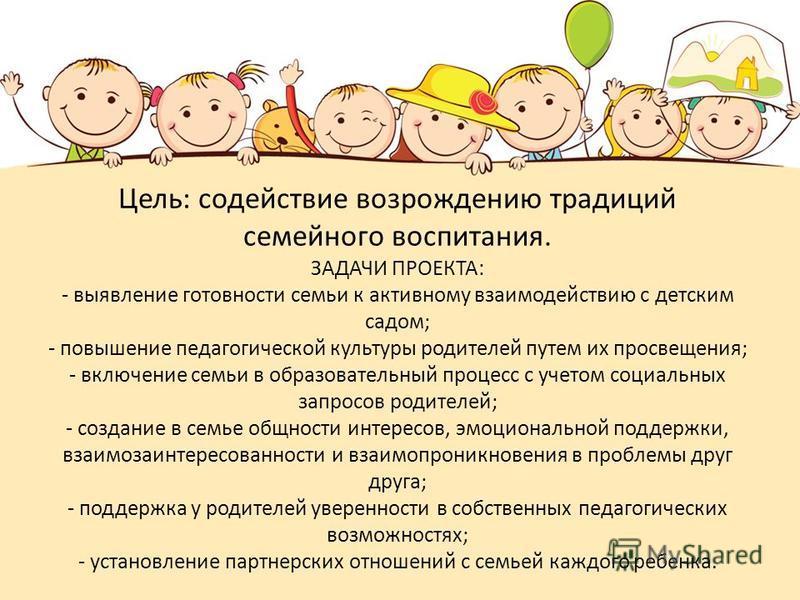 Цель: содействие возрождению традиций семейного воспитания. ЗАДАЧИ ПРОЕКТА: - выявление готовности семьи к активному взаимодействию с детским садом; - повышение педагогической культуры родителей путем их просвещения; - включение семьи в образовательн