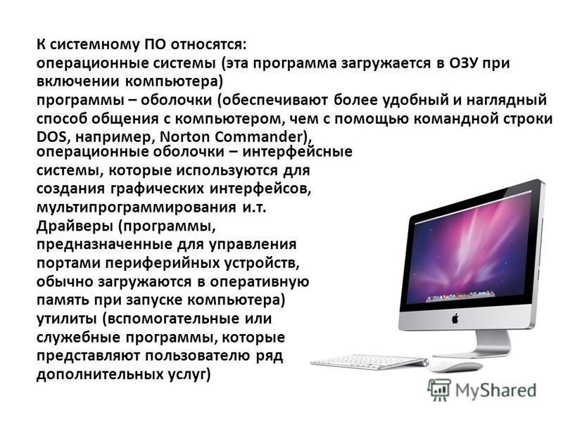 К системному ПО относятся: операционные системы (эта программа загружается в ОЗУ при включении компьютера) программы – оболочки (обеспечивают более удобный и наглядный способ общения с компьютером, чем с помощью командной строки DOS, например, Norton