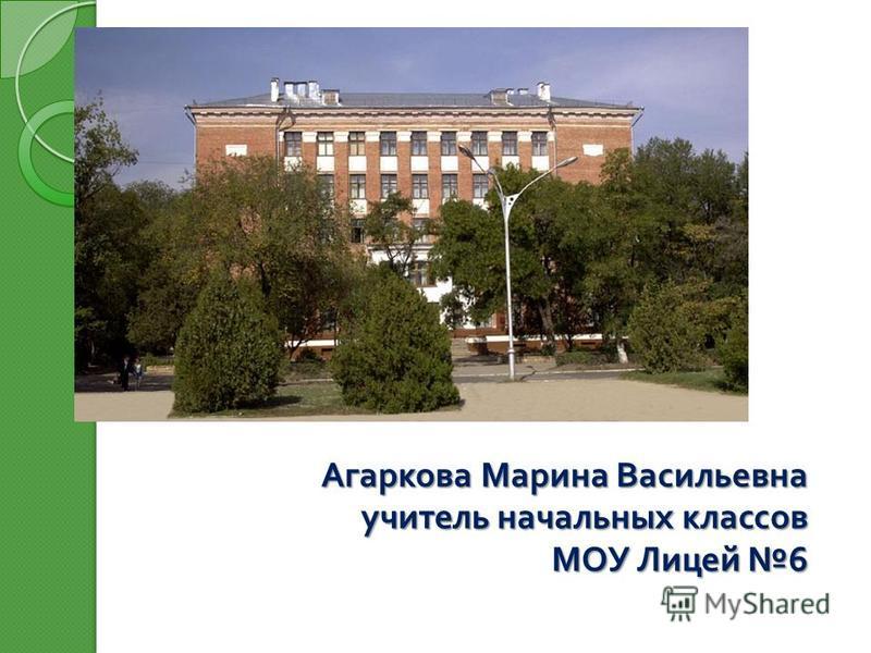 Агаркова Марина Васильевна учитель начальных классов МОУ Лицей 6