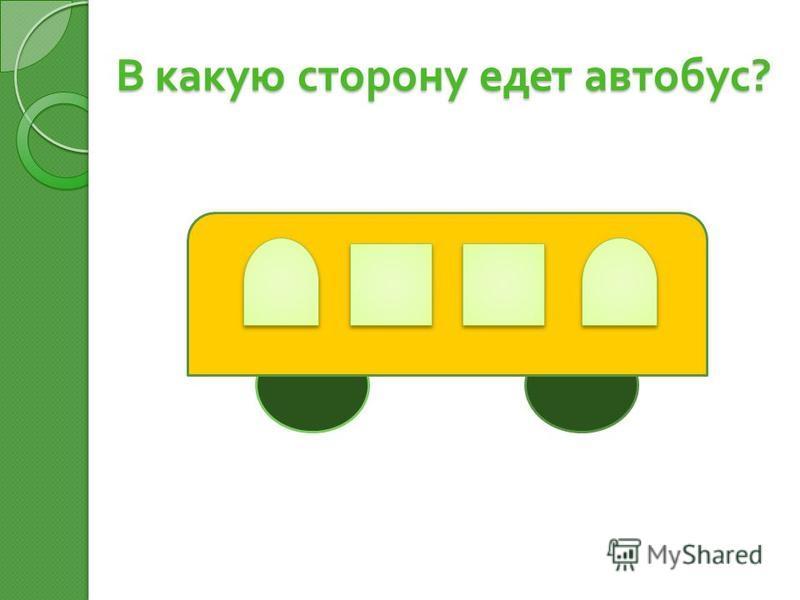 В какую сторону едет автобус ? В какую сторону едет автобус ?