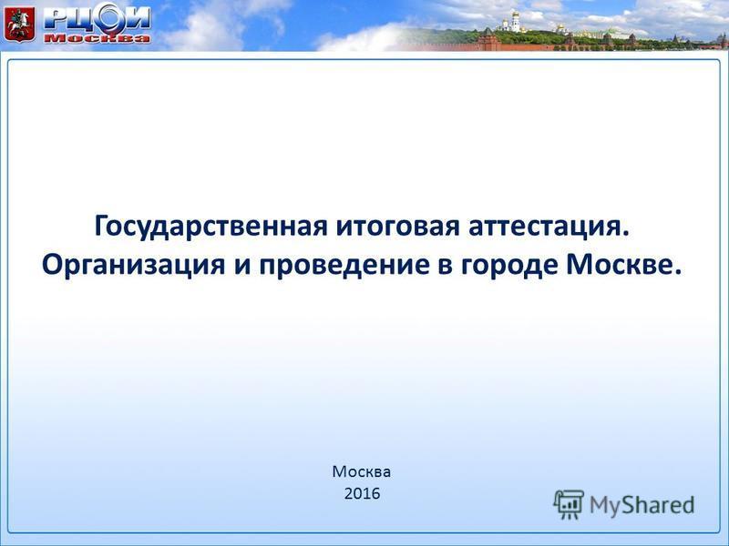 Государственная итоговая аттестация. Организация и проведение в городе Москве. Москва 2016
