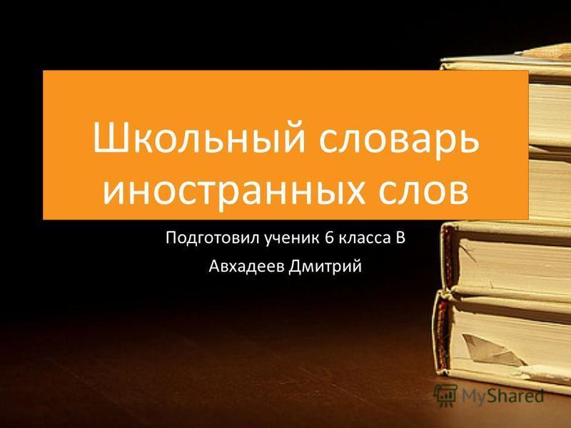 Школьный словарь иностранных слов Подготовил ученик 6 класса В Авхадеев Дмитрий
