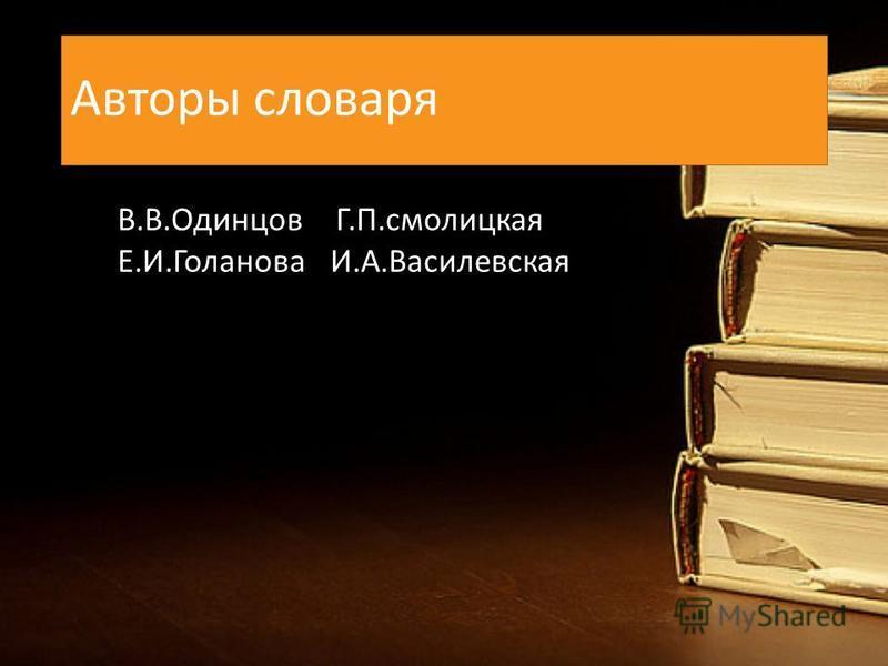 Авторы словаря В.В.Одинцов Г.П.смолицкая Е.И.Голанова И.А.Василевская